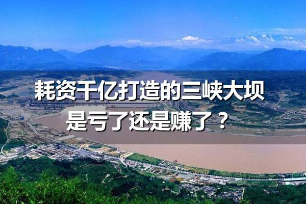 耗资2000亿打造的三峡大坝是亏了还是赚了?