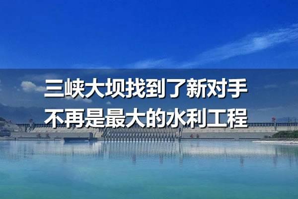 三峡大坝找到了新对手不再是最大的水利工程